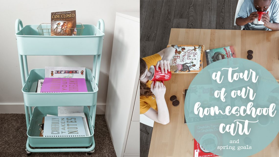 A Tour of Our Homeschool Cart and Our Spring Homeschool Goals
